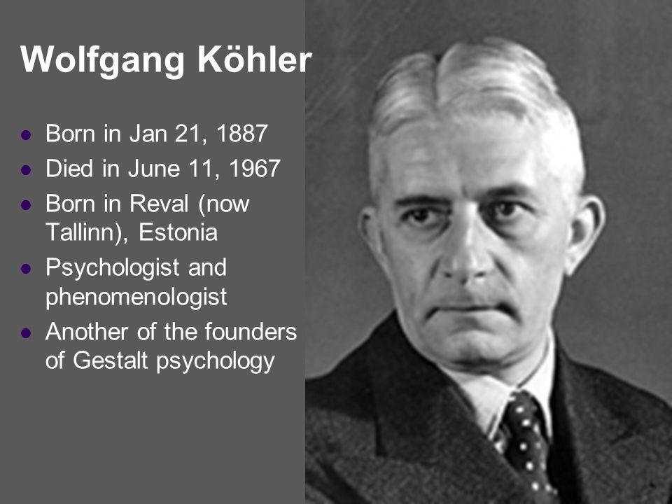 Wolfgang Köhler Born in Jan 21, 1887 Died in June 11, 1967