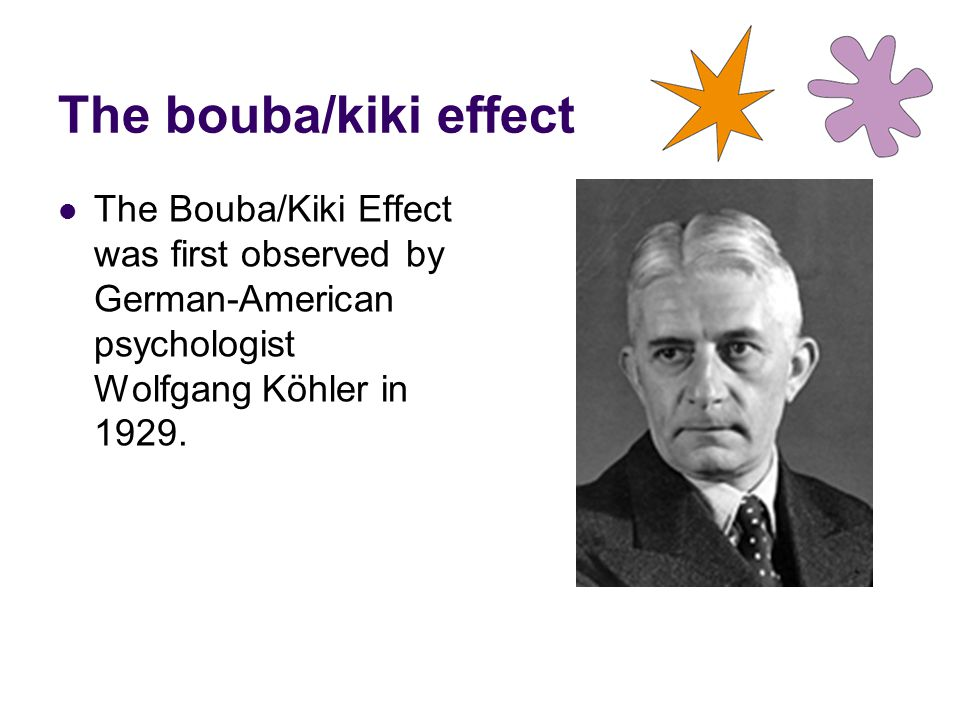 The bouba/kiki effect The Bouba/Kiki Effect was first observed by German-American psychologist Wolfgang Köhler in 1929.