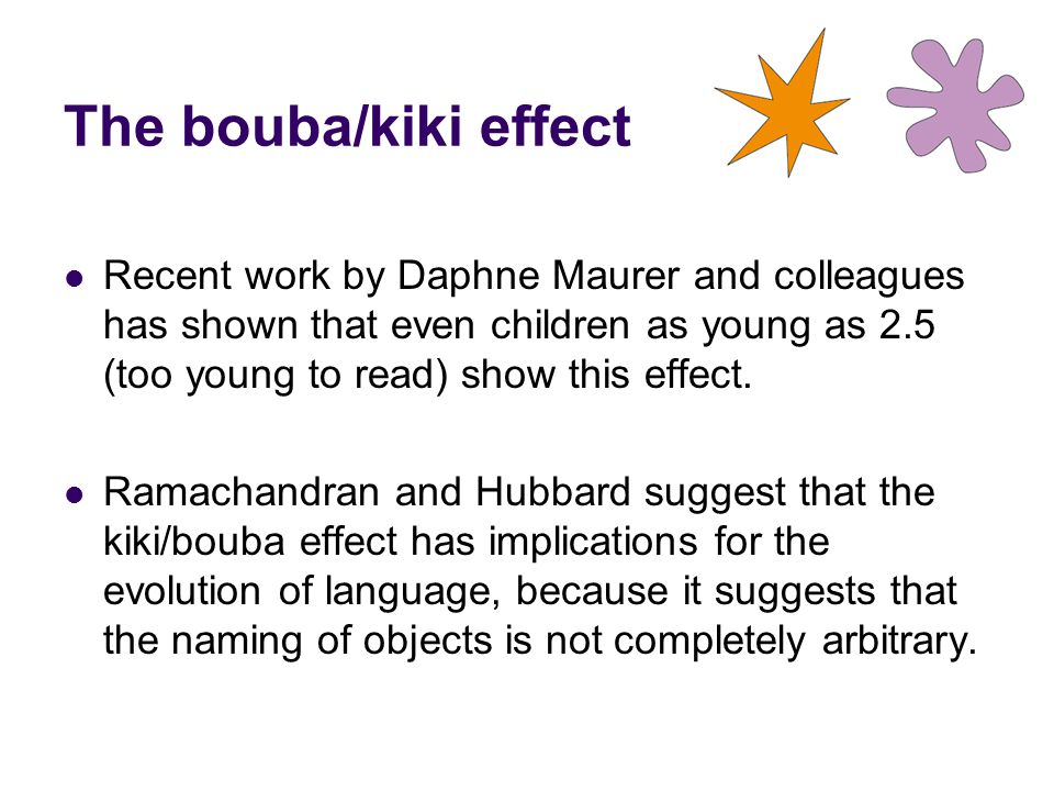 The bouba/kiki effect Recent work by Daphne Maurer and colleagues has shown that even children as young as 2.5 (too young to read) show this effect.