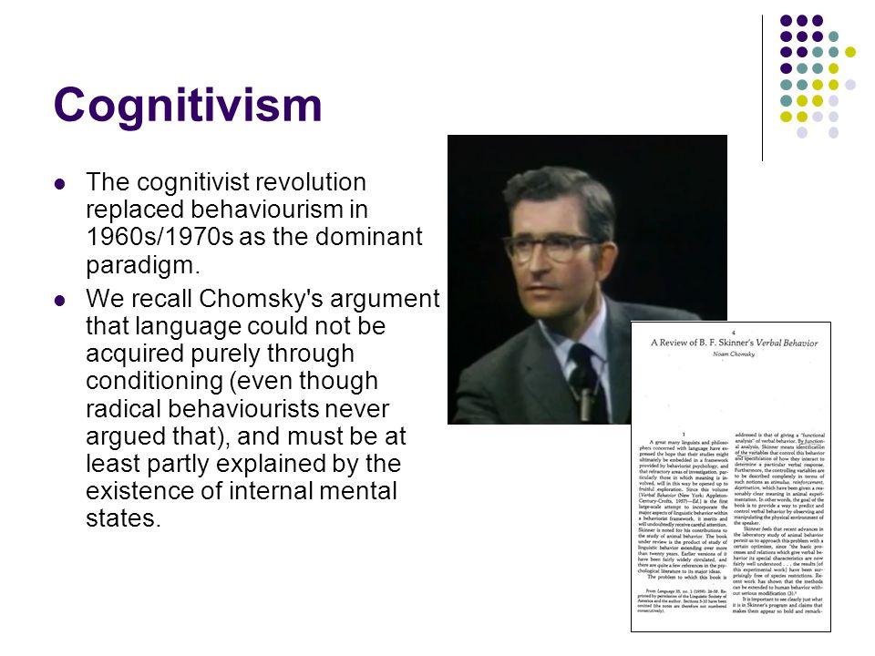 Cognitivism The cognitivist revolution replaced behaviourism in 1960s/1970s as the dominant paradigm.