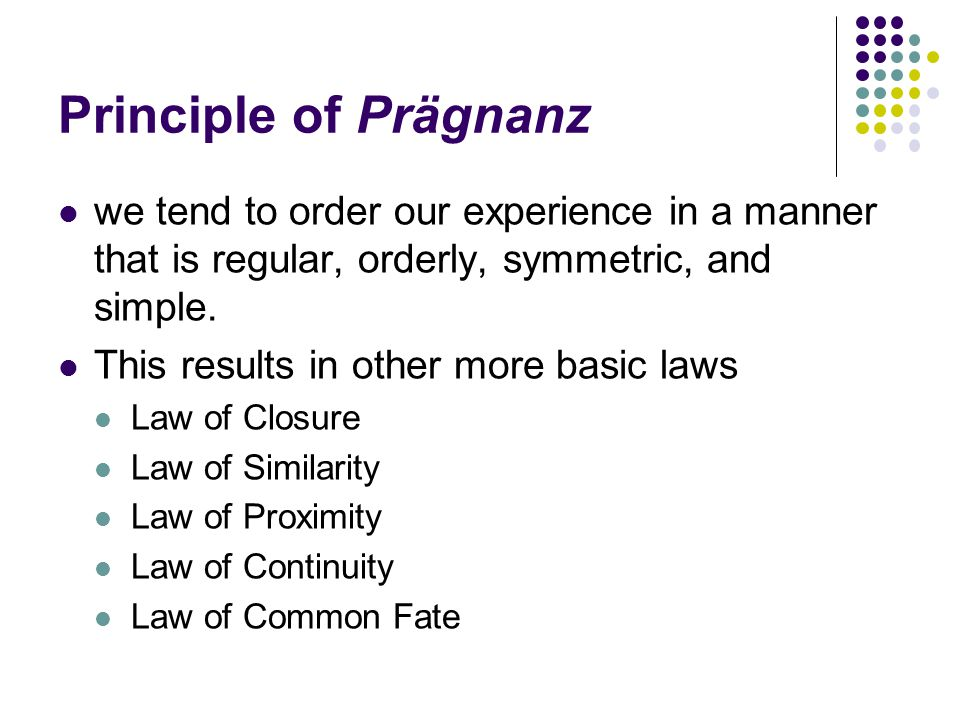 Principle of Prägnanz we tend to order our experience in a manner that is regular, orderly, symmetric, and simple.