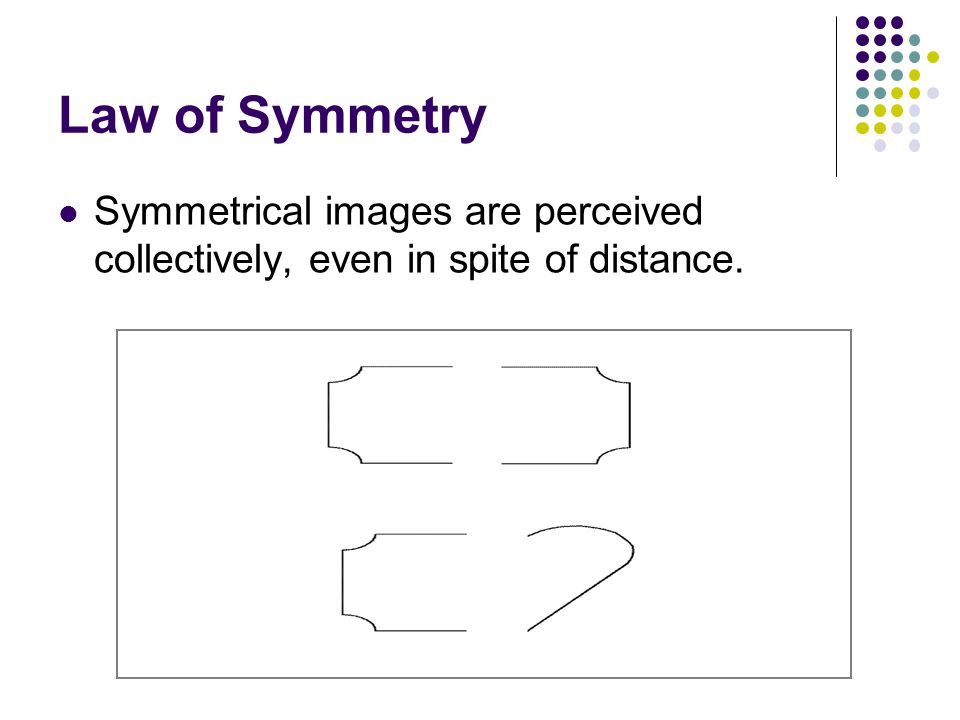 Law of Symmetry Symmetrical images are perceived collectively, even in spite of distance.
