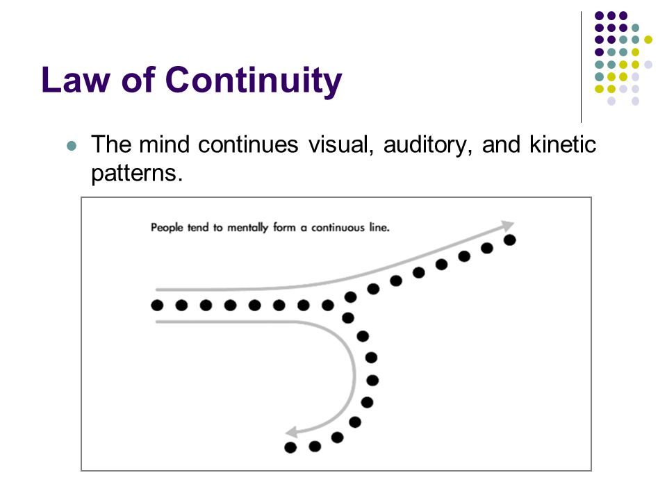 Law of Continuity The mind continues visual, auditory, and kinetic patterns.