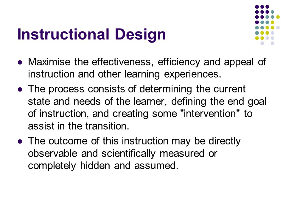 Instructional Design Maximise the effectiveness, efficiency and appeal of instruction and other learning experiences.