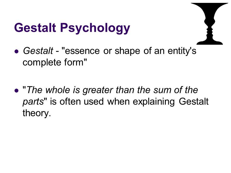 Gestalt Psychology Gestalt - essence or shape of an entity s complete form