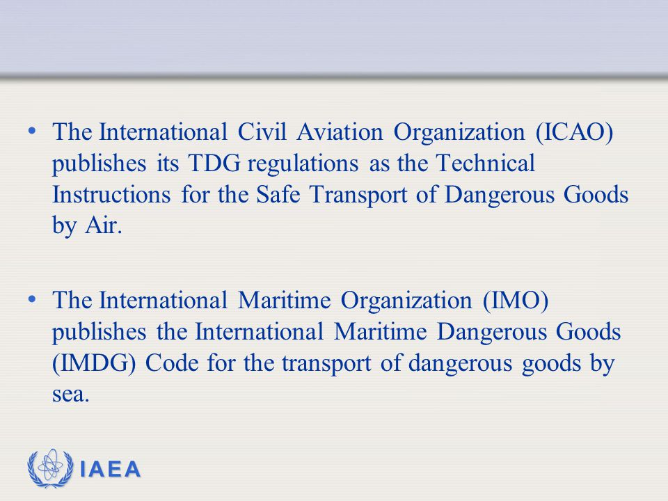 The International Civil Aviation Organization (ICAO) publishes its TDG regulations as the Technical Instructions for the Safe Transport of Dangerous Goods by Air.