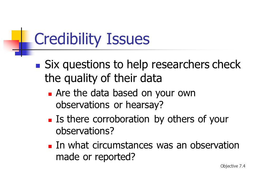 Credibility Issues Six questions to help researchers check the quality of their data. Are the data based on your own observations or hearsay