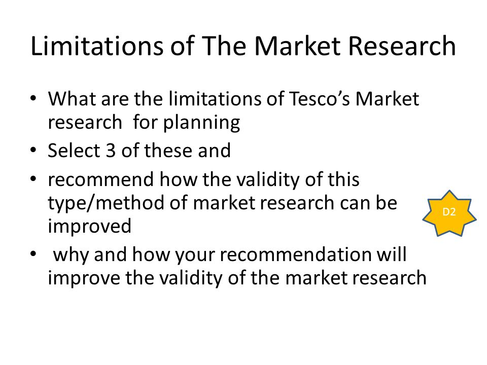 limitations of marketing research There are two types of limitations of market research these are reliability and validity of data collection reliability is making sure the method of gathering information is consistent validity relates to the accuracy of the information given market research is important the reason this being is.