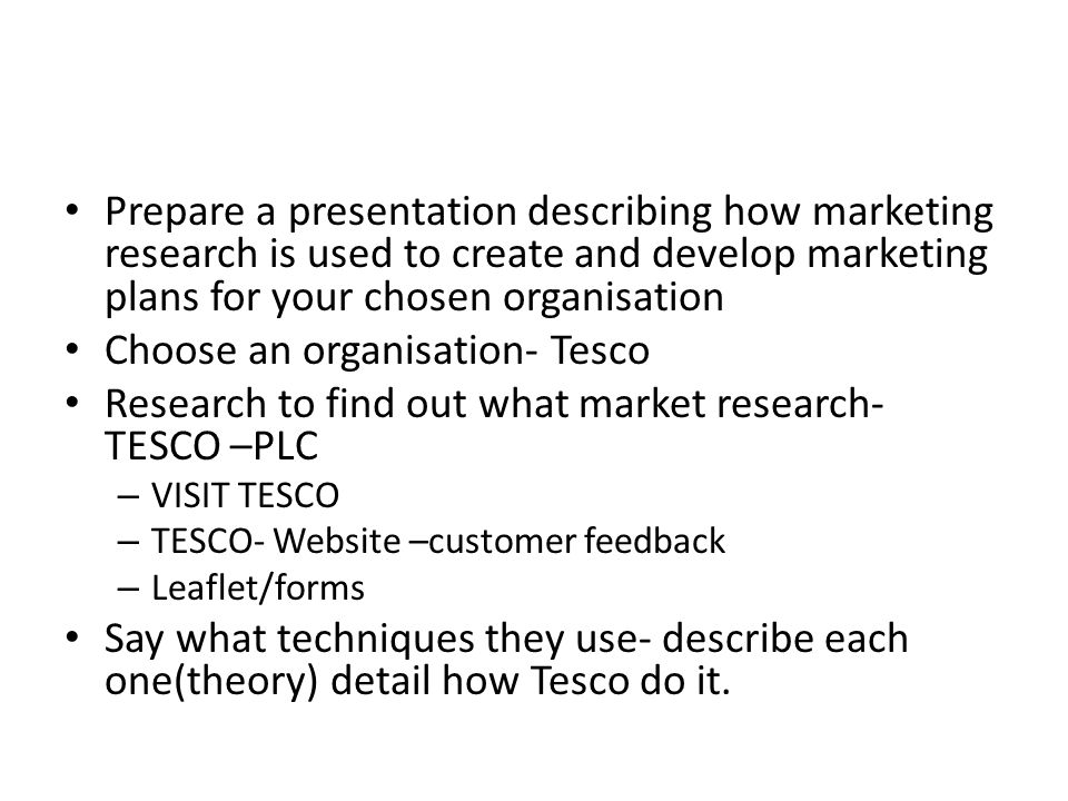 marketing research used by tesco Amongst the ways that tesco use relationship marketing including their club card, their credit card and tesco online tesco use these elements to compile information on customers, get personal information, history of what they have bought.