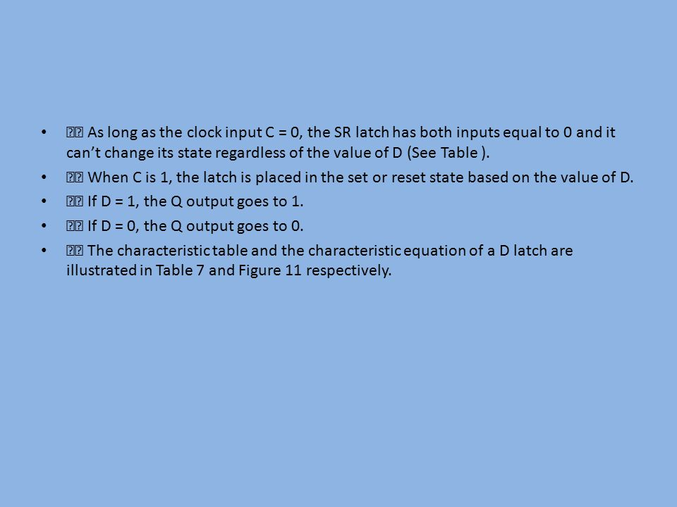 􀂃 As long as the clock input C = 0, the SR latch has both inputs equal to 0 and it can't change its state regardless of the value of D (See Table ).