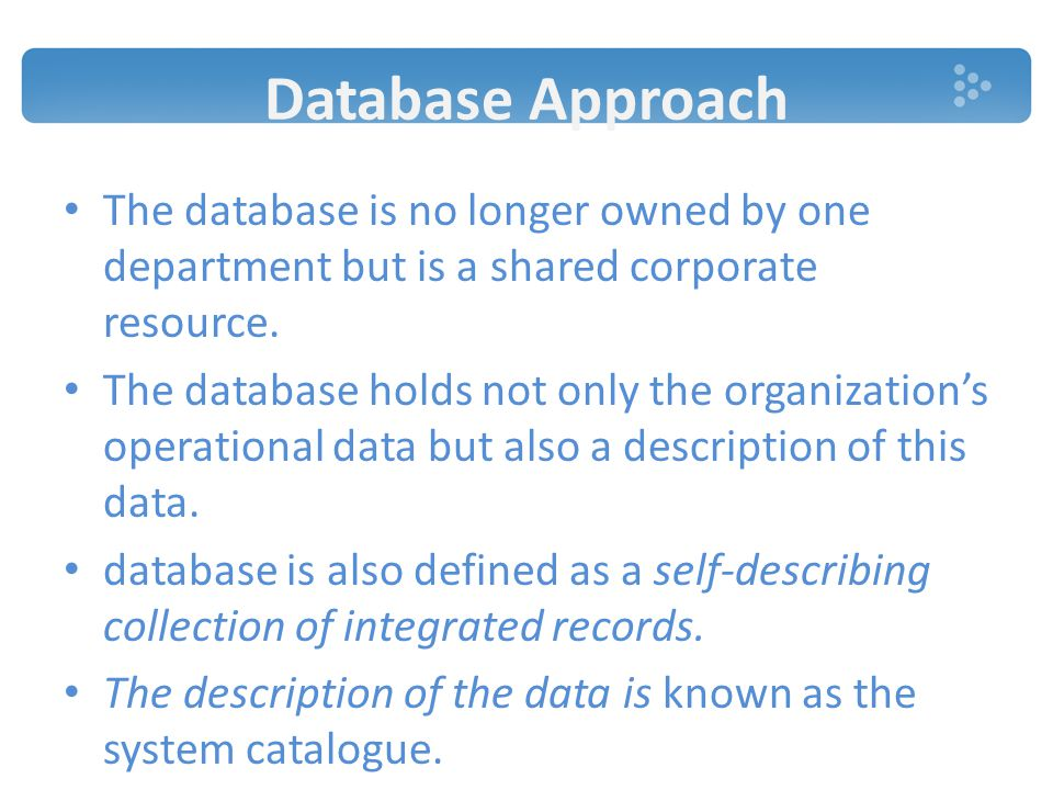 Database Approach The database is no longer owned by one department but is a shared corporate resource.