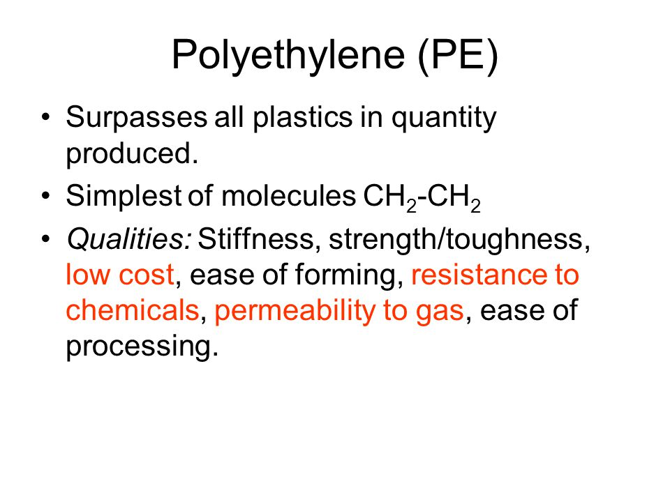 Polyethylene (PE) Surpasses all plastics in quantity produced.