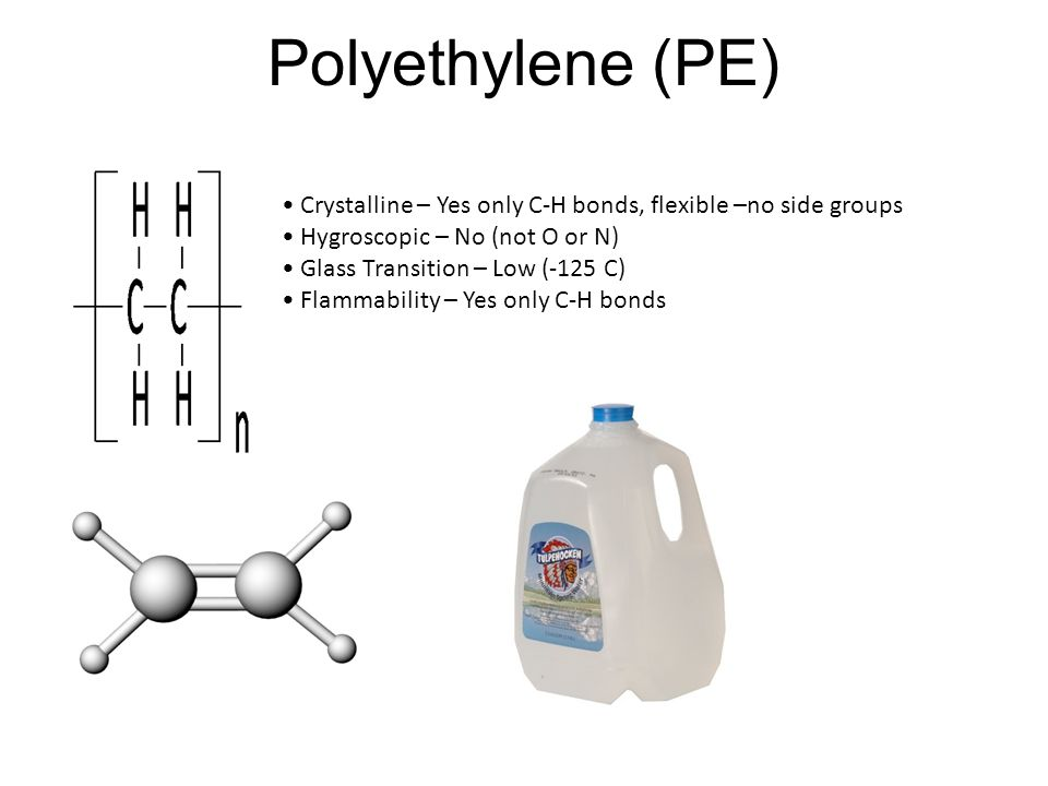 Polyethylene (PE) Crystalline – Yes only C-H bonds, flexible –no side groups. Hygroscopic – No (not O or N)