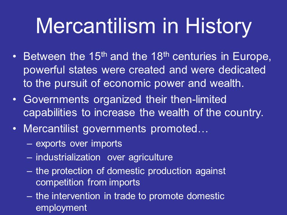 a history of mercantilism in europe Although mercantilism stands in stark contrast with the principles of a free-market economy, it was nonetheless the driving force behind european imperialism from the 15th through the 18th centuries the emergence of a merchant class developed a link between power and wealth.