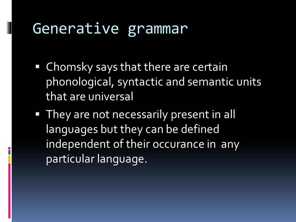 Generative grammar Chomsky says that there are certain phonological, syntactic and semantic units that are universal.