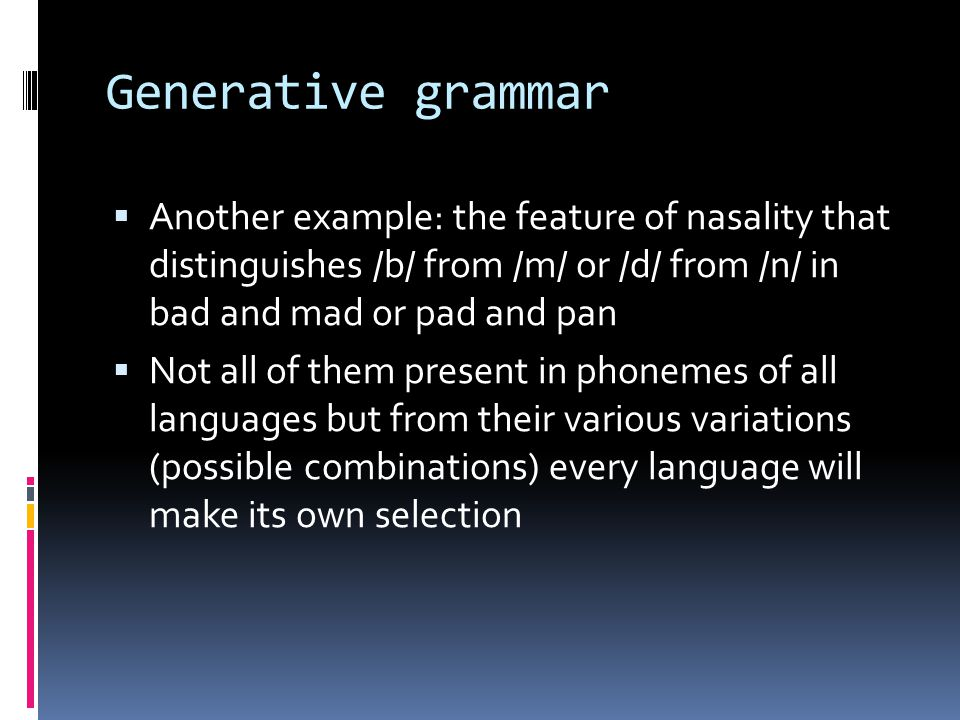 Generative grammar Another example: the feature of nasality that distinguishes /b/ from /m/ or /d/ from /n/ in bad and mad or pad and pan.