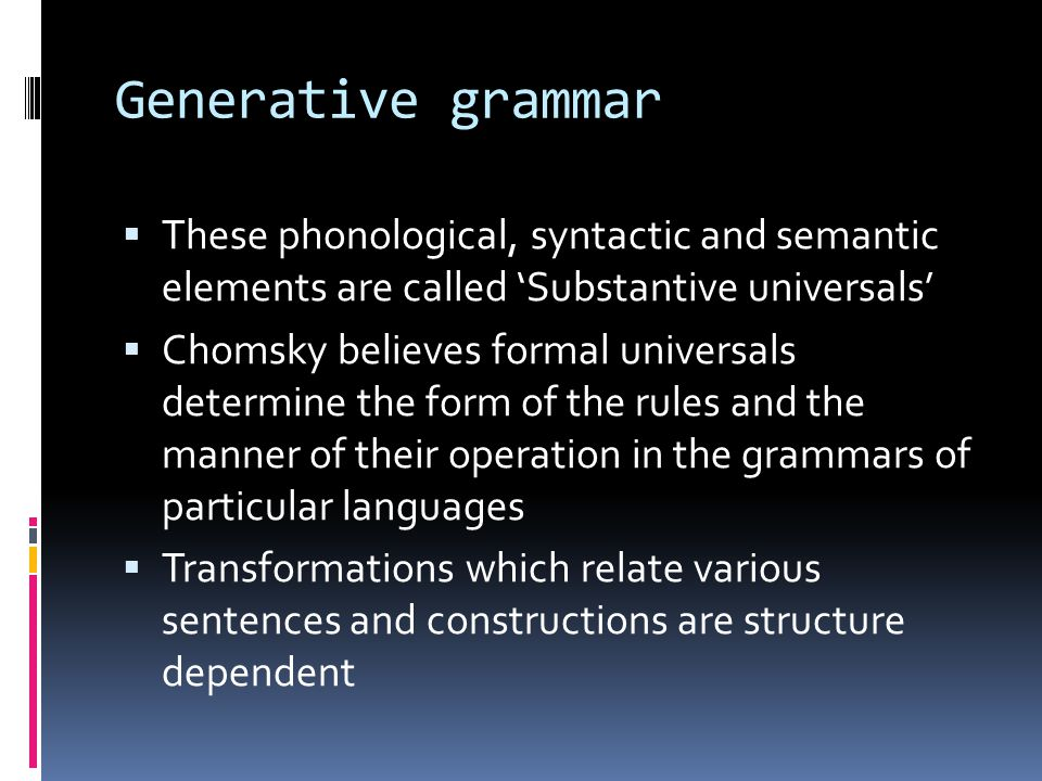 Generative grammar These phonological, syntactic and semantic elements are called 'Substantive universals'