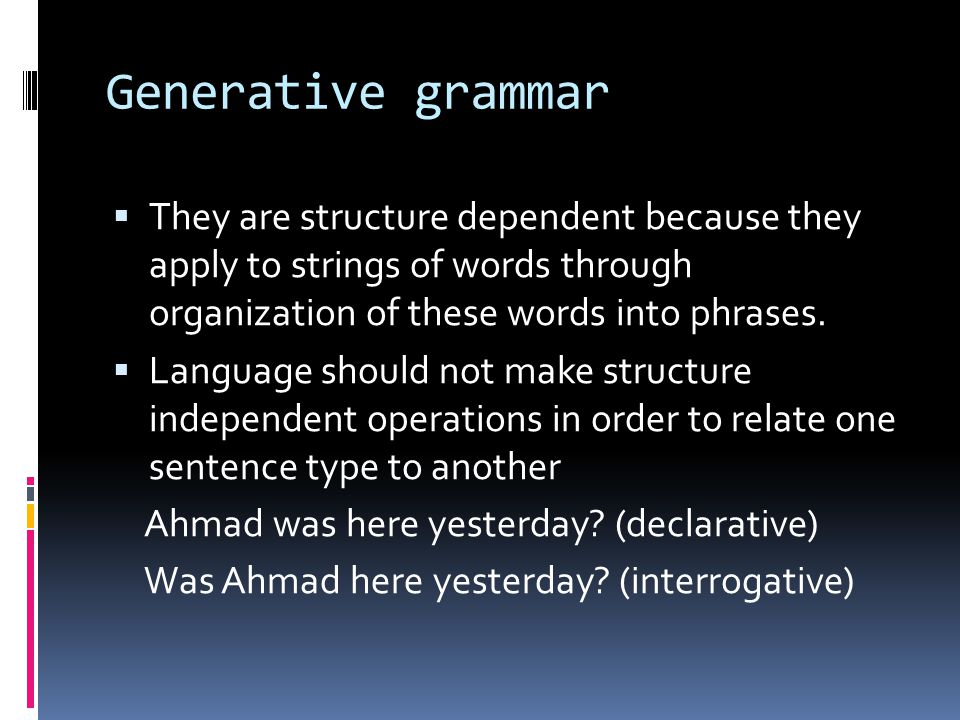 Generative grammar They are structure dependent because they apply to strings of words through organization of these words into phrases.