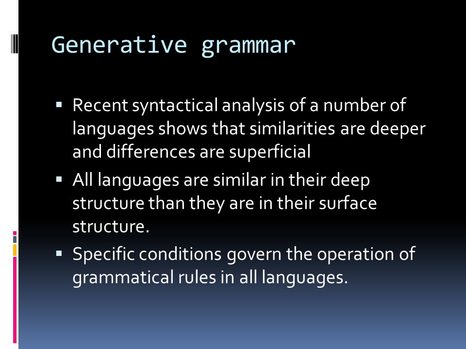 Generative grammar Recent syntactical analysis of a number of languages shows that similarities are deeper and differences are superficial.