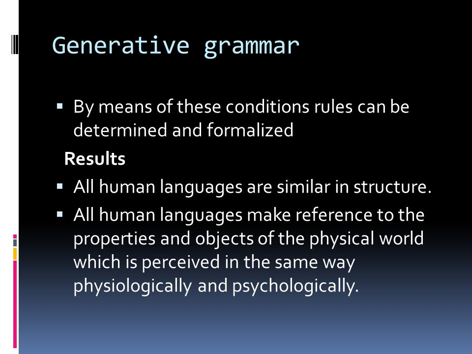 Generative grammar By means of these conditions rules can be determined and formalized. Results. All human languages are similar in structure.