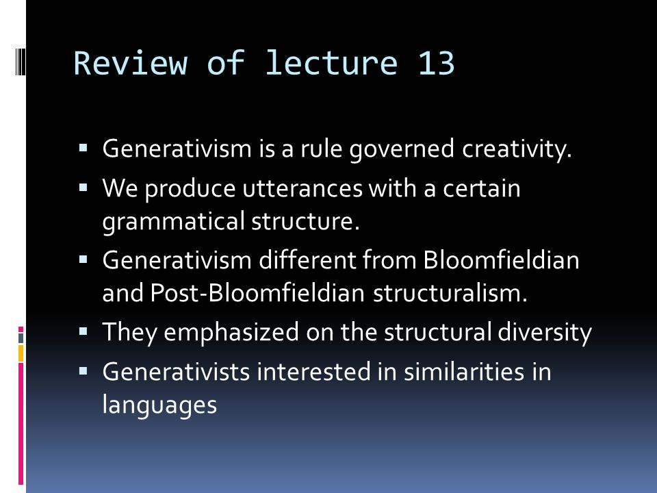 Review of lecture 13 Generativism is a rule governed creativity.