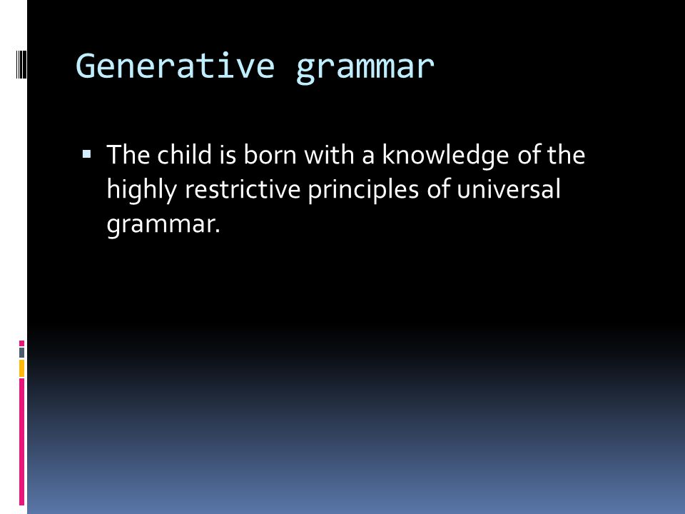 Generative grammar The child is born with a knowledge of the highly restrictive principles of universal grammar.