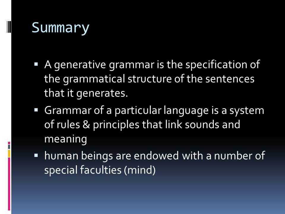 Summary A generative grammar is the specification of the grammatical structure of the sentences that it generates.
