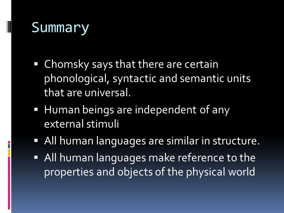 Summary Chomsky says that there are certain phonological, syntactic and semantic units that are universal.