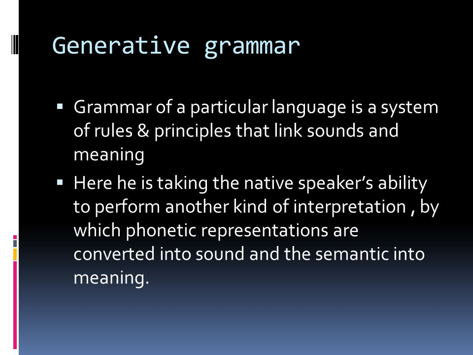 Generative grammar Grammar of a particular language is a system of rules & principles that link sounds and meaning.