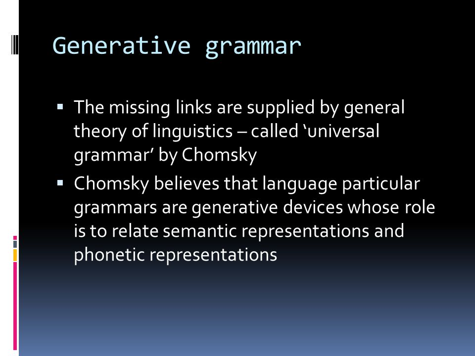 Generative grammar The missing links are supplied by general theory of linguistics – called 'universal grammar' by Chomsky.