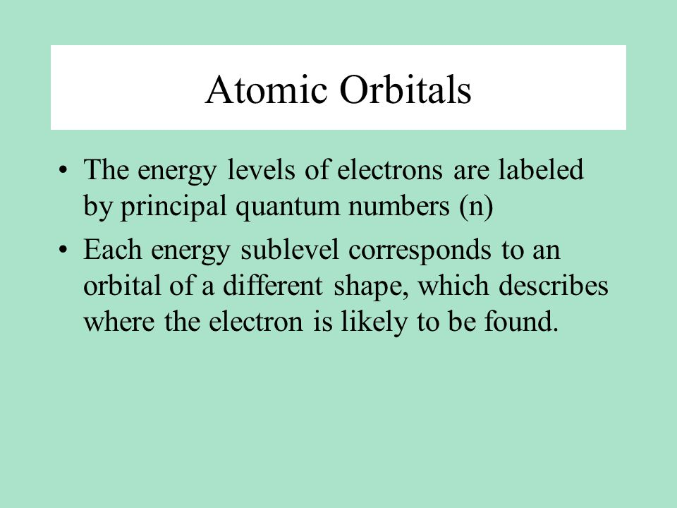 Atomic Orbitals The energy levels of electrons are labeled by principal quantum numbers (n)