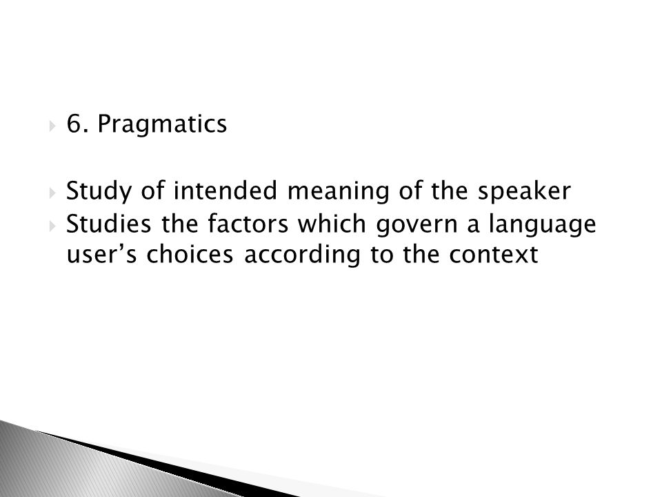 6. Pragmatics Study of intended meaning of the speaker.
