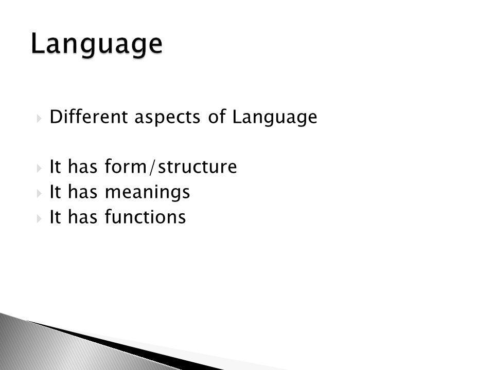 Language Different aspects of Language It has form/structure
