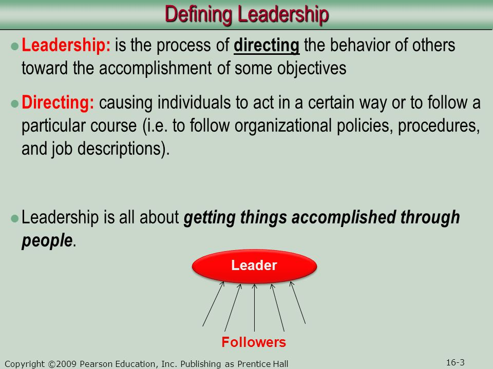 Defining Leadership Leadership: is the process of directing the behavior of others toward the accomplishment of some objectives.