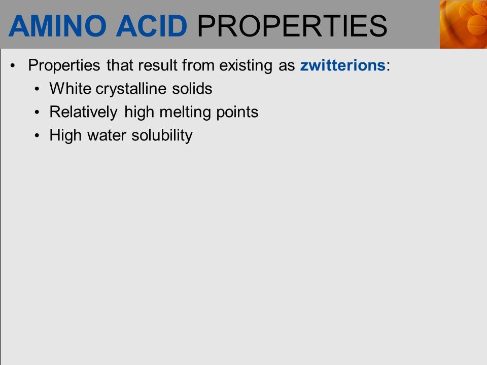 AMINO ACID PROPERTIES Properties that result from existing as zwitterions: White crystalline solids.
