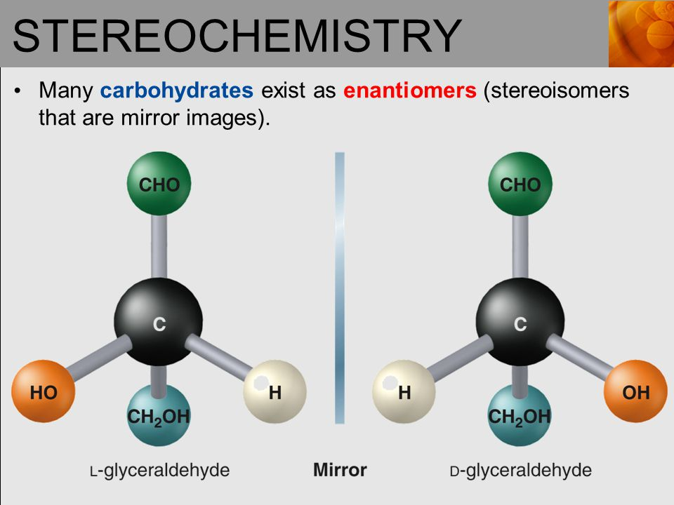 STEREOCHEMISTRY Many carbohydrates exist as enantiomers (stereoisomers that are mirror images).