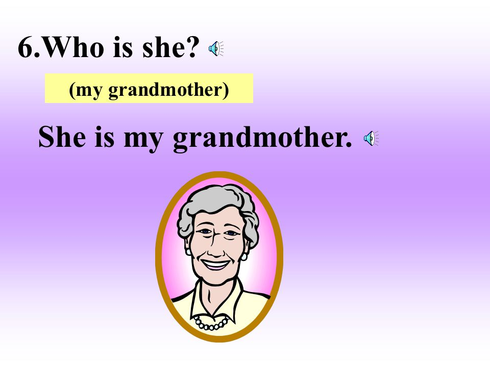 6.Who is she (my grandmother) She is my grandmother.