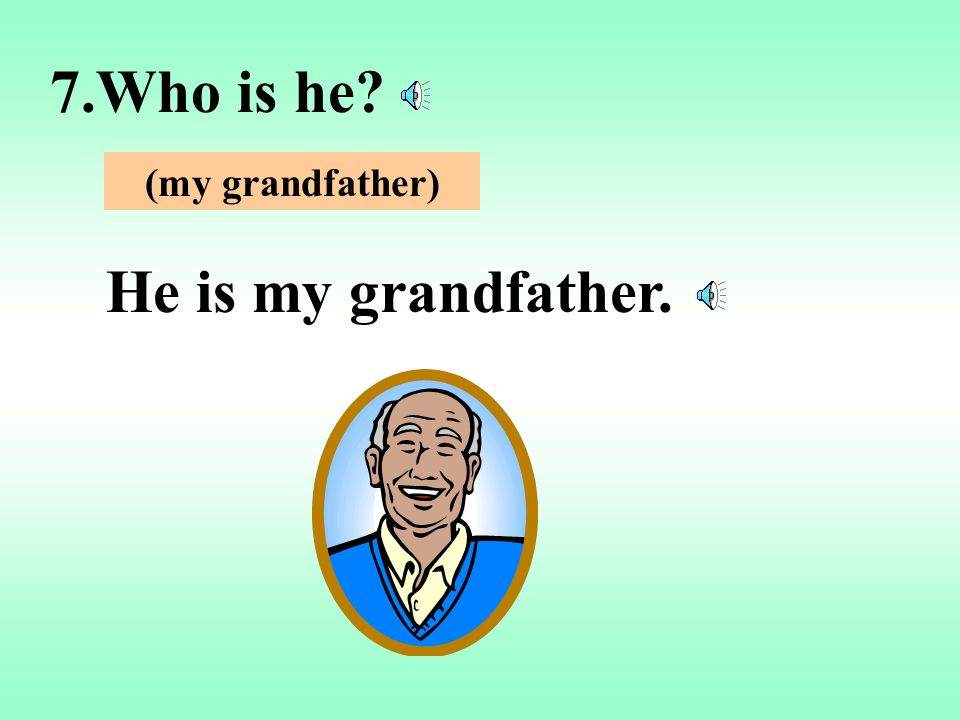 7.Who is he (my grandfather) He is my grandfather.