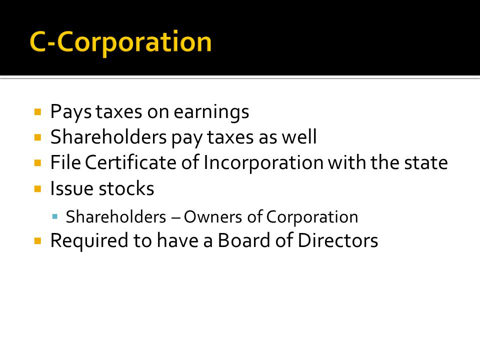 C-Corporation Pays taxes on earnings Shareholders pay taxes as well