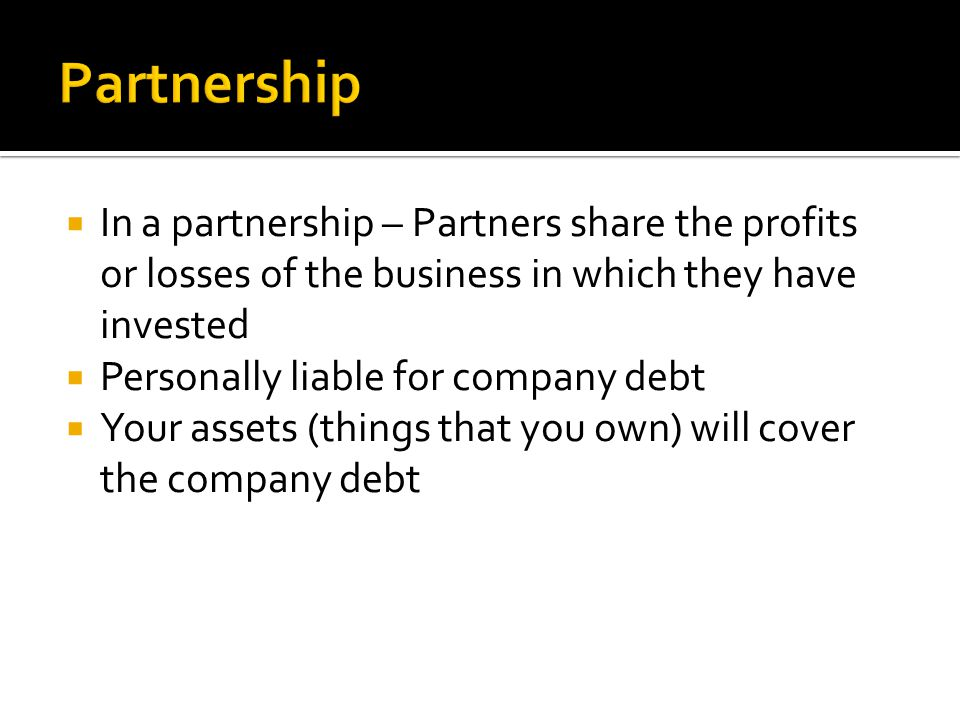 Partnership In a partnership – Partners share the profits or losses of the business in which they have invested.