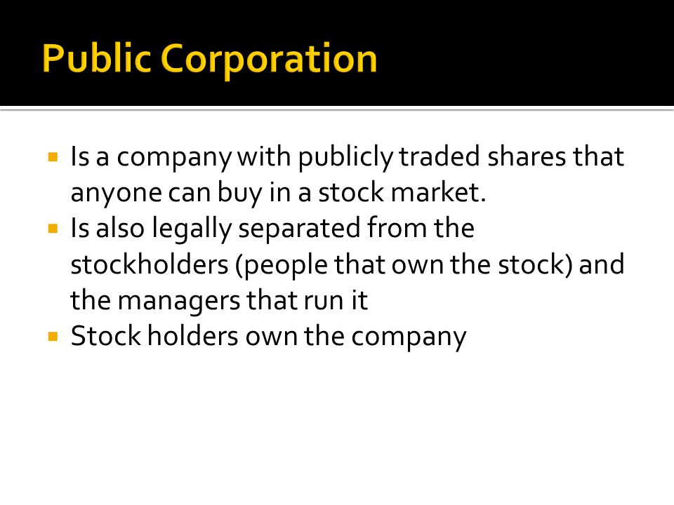 Public Corporation Is a company with publicly traded shares that anyone can buy in a stock market.