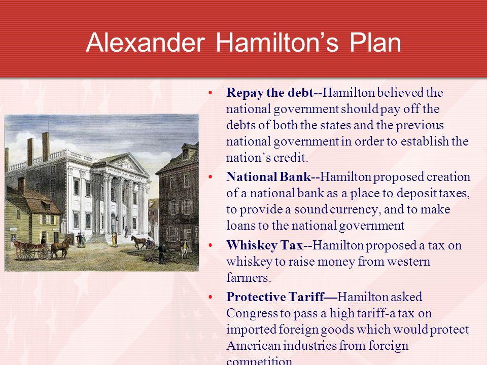 alexander hamilton financial plan Step 1: repay the debt step 4: protective tariff alexander hamilton's economic plan step 3: whiskey tax step 2: national bank.