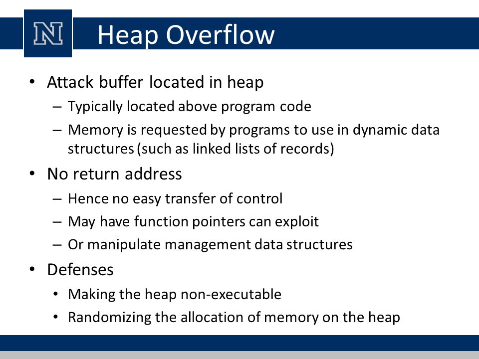 Heap Overflow Attack buffer located in heap No return address Defenses