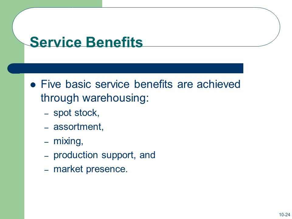 Service Benefits Five basic service benefits are achieved through warehousing: spot stock, assortment,