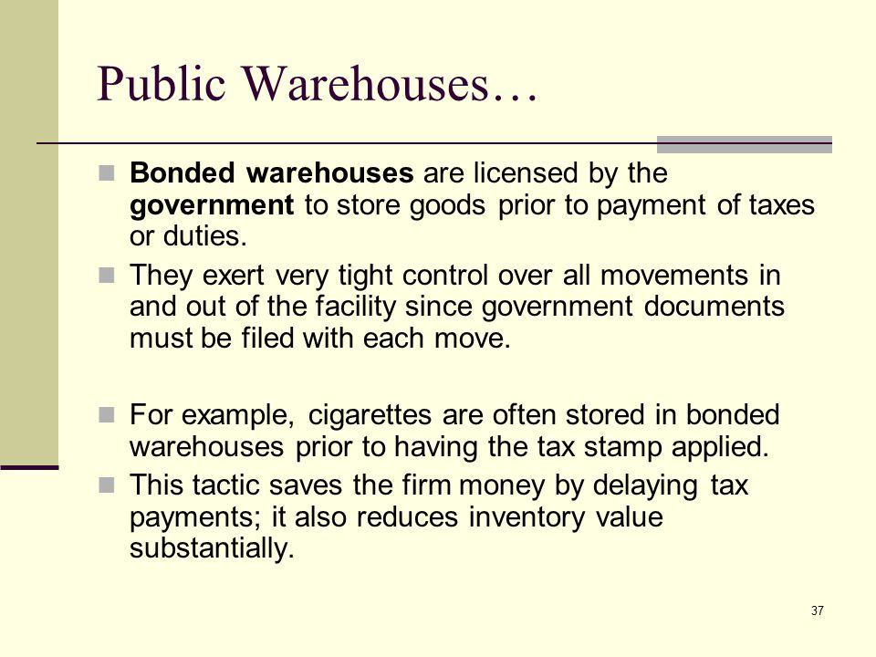 Public Warehouses… Bonded warehouses are licensed by the government to store goods prior to payment of taxes or duties.