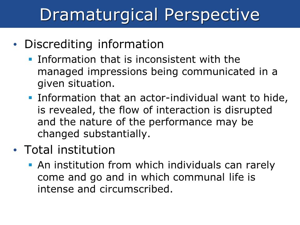 dramaturgical perspective The dramaturgical perspective is a model for human behavior that studies how humans establish meaning to their lives this separates it from many other sociological theories because it does not examine the cause for behavior but the context.