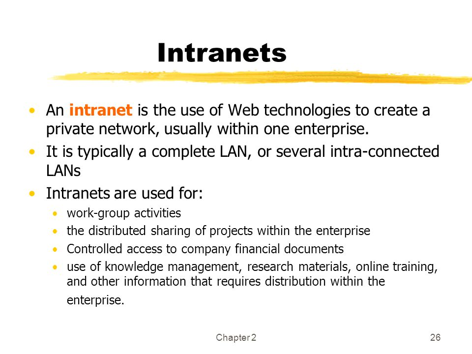 Intranets An intranet is the use of Web technologies to create a private network, usually within one enterprise.