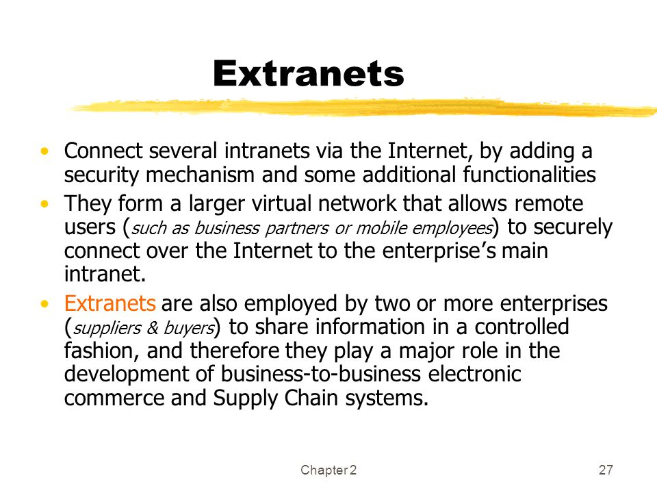 Extranets Connect several intranets via the Internet, by adding a security mechanism and some additional functionalities.