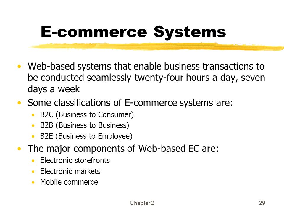 E-commerce Systems Web-based systems that enable business transactions to be conducted seamlessly twenty-four hours a day, seven days a week.