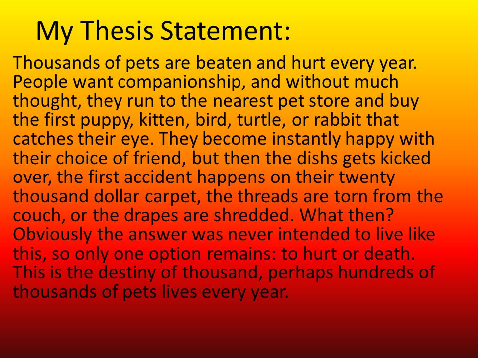 thesis statement for animal abuse Writing a persuasive essay about the commercial or domestic abuse of animals can be a difficult and sensitive topic of discussion when you determine your thesis, carefully think about your beliefs and come up with a focus statement that encapsulates them in accordance with your own feelings.